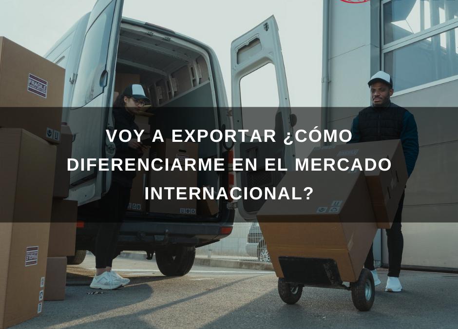 Voy a exportar ¿Cómo diferenciarme en el mercado internacional?